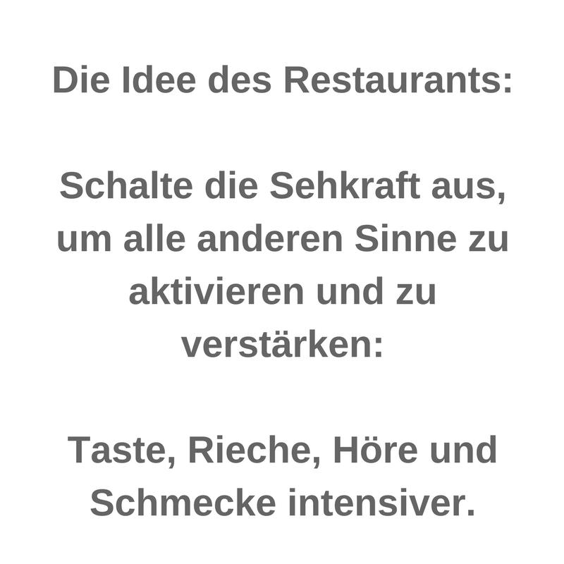 Die Idee des Restaurants_ Schalte die Sehkraft aus, um alle anderen Sinne zu aktivieren und zu verstärken_ Taste, Rieche, Höre und Schmecke intensiver.